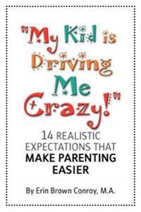 My Kid Is Driving Me Crazy!: 14 Realistic Expectations That Make Parenting Easier