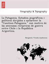 """La Patagonia. Estudios Jeogra Ficos I Poli Ticos Dirijidos a Esclarecer La """"Cuestion-Patagonia,"""" Con Motivo de Las Amenazas Reci Procas de Guerra Entre Chile I La Repu Blica Argentina."""