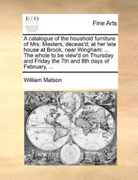A Catalogue of the Houshold Furniture of Mrs. Masters, Deceas'd; At Her Late House at Brook, Near Wingham