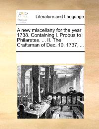A New Miscellany for the Year 1738. Containing I. Probus to Philaretes. ... II. the Craftsman of Dec. 10. 1737, ...