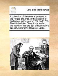 A Collection of the Several Protests in the House of Lords, in the Session of Parliament in the Years 1722 and 1723. the Third Edition. to Which Is Added, the Heads of the Late Bp. of Rochester's Speech, Before the House of Lords