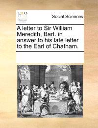 A Letter to Sir William Meredith, Bart. in Answer to His Late Letter to the Earl of Chatham