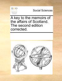 A Key to the Memoirs of the Affairs of Scotland. the Second Edition Corrected