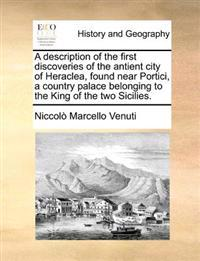 A Description of the First Discoveries of the Antient City of Heraclea, Found Near Portici, a Country Palace Belonging to the King of the Two Sicilies.