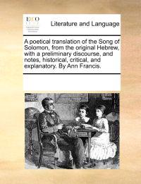 A Poetical Translation of the Song of Solomon, from the Original Hebrew, with a Preliminary Discourse, and Notes, Historical, Critical, and Explanatory. by Ann Francis.