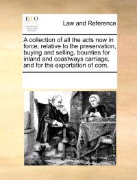 A Collection of All the Acts Now in Force, Relative to the Preservation, Buying and Selling, Bounties for Inland and Coastways Carriage, and for the Exportation of Corn.