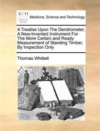A Treatise Upon the Dendrometer, a New-Invented Instrument for the More Certain and Ready Measurement of Standing Timber, by Inspection Only