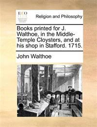 Books Printed for J. Walthoe, in the Middle-Temple Cloysters, and at His Shop in Stafford. 1715.
