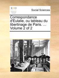 Correspondance D'Eulalie, Ou Tableau Du Libertinage de Paris. ... Volume 2 of 2
