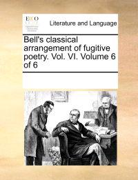 Bell's Classical Arrangement of Fugitive Poetry. Vol. VI. Volume 6 of 6