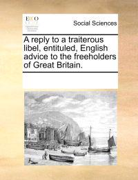 A Reply to a Traiterous Libel, Entituled, English Advice to the Freeholders of Great Britain