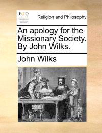 An Apology for the Missionary Society. by John Wilks.