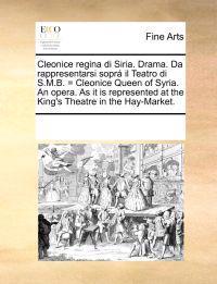 Cleonice Regina Di Siria. Drama. Da Rappresentarsi Sopr� Il Teatro Di S.M.B. = Cleonice Queen of Syria. an Opera. as It Is Represented at the King's Theatre in the Hay-Market