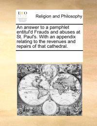 An Answer to a Pamphlet Entitul'd Frauds and Abuses at St. Paul's. with an Appendix Relating to the Revenues and Repairs of That Cathedral.