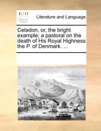 Celadon, Or, the Bright Example; A Pastoral on the Death of His Royal Highness the P. of Denmark. ...