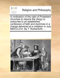 A Vindication of the Right of Protestant Churches to Require the Clergy to Subscribe to an Established Confession of Faith and Doctrines in a Charge Delivered at a Visitation in July MDCCLXVI. by T. Rutherforth ...