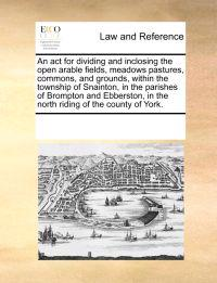 An ACT for Dividing and Inclosing the Open Arable Fields, Meadows Pastures, Commons, and Grounds, Within the Township of Snainton, in the Parishes of Brompton and Ebberston, in the North Riding of the County of York.