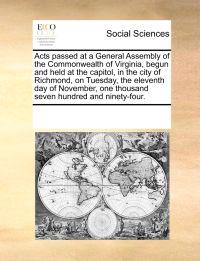 Acts Passed at a General Assembly of the Commonwealth of Virginia, Begun and Held at the Capitol, in the City of Richmond, on Tuesday, the Eleventh Day of November, One Thousand Seven Hundred and Ninety-Four.
