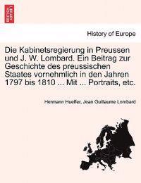 Die Kabinetsregierung in Preussen Und J. W. Lombard. Ein Beitrag Zur Geschichte Des Preussischen Staates Vornehmlich in Den Jahren 1797 Bis 1810 ... Mit ... Portraits, Etc.