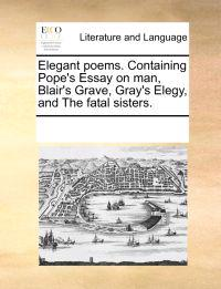 Elegant Poems. Containing Pope's Essay on Man, Blair's Grave, Gray's Elegy, and the Fatal Sisters