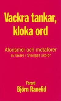 Kloka tankar, vackra ord : aforismer och metaforer av lärare i Sveriges skolor