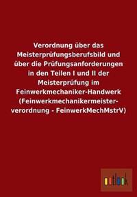 Verordnung Uber Das Meisterprufungsberufsbild Und Uber Die Prufungsanforderungen in Den Teilen I Und II Der Meisterprufung Im Feinwerkmechaniker-Handwerk (Feinwerkmechanikermeister- Verordnung - Feinwerkmechmstrv)