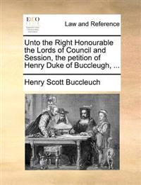 Unto the Right Honourable the Lords of Council and Session, the Petition of Henry Duke of Buccleugh, ...