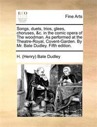 Songs, Duets, Trios, Glees, Choruses, &C. in the Comic Opera of the Woodman. as Performed at the Theatre-Royal, Covent-Garden. by Mr. Bate Dudley. Fif
