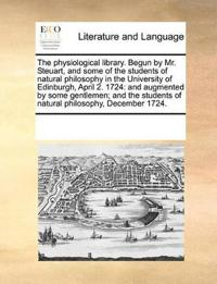 The Physiological Library. Begun by Mr. Steuart, and Some of the Students of Natural Philosophy in the University of Edinburgh, April 2. 1724