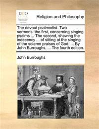 The Devout Psalmodist. Two Sermons: The First, Concerning Singing Psalms ... the Second, Shewing the Indecency ... of Sitting at the Singing of the So