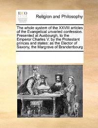 The Whole System of the XXVIII Articles of the Evangelical Unvaried Confession. Presented at Ausbourgh, to the Emperor Charles V. by the Protestant Princes and States