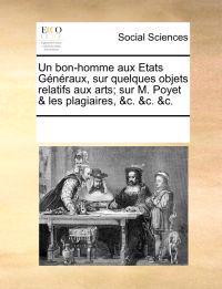 Un Bon-Homme Aux Etats Gnraux, Sur Quelques Objets Relatifs Aux Arts; Sur M. Poyet & Les Plagiaires, &C. &C. &C.