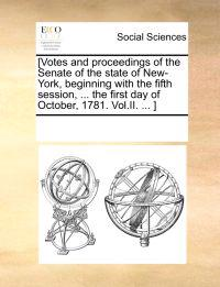 [Votes and Proceedings of the Senate of the State of New-York, Beginning with the Fifth Session, ... the First Day of October, 1781. Vol.II. ... ]