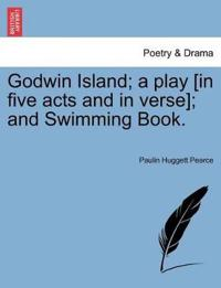 Godwin Island; A Play [in Five Acts and in Verse]; And Swimming Book.
