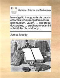 Investigatio Inauguralis de Causis Et Formis Febrium Epidemicarum Communium. Quam, ... Pro Gradu Doctoratus, ... Eruditorum Examini Subjicit Jacobus Moody, ...