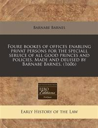 Foure Bookes of Offices Enabling Privat Persons for the Speciall Seruice of All Good Princes and Policies. Made and Deuised by Barnabe Barnes. (1606)