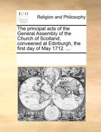 The Principal Acts of the General Assembly of the Church of Scotland; Conveened at Edinburgh, the First Day of May 1712. ...