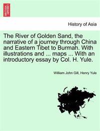 The River of Golden Sand, the Narrative of a Journey Through China and Eastern Tibet to Burmah. with Illustrations and ... Maps ... with an Introductory Essay by Col. H. Yule.