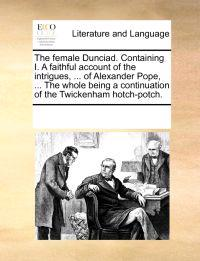 The Female Dunciad. Containing I. a Faithful Account of the Intrigues, ... of Alexander Pope, ... the Whole Being a Continuation of the Twickenham Hotch-Potch