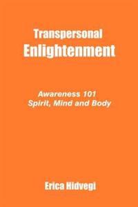 Transpersonal Enlightenment: Awareness 101 Spirit, Mind and Body