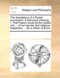 The Desolations of a Popish Succession. a Discourse Shewing, I. That Popery Would Be the Certain Ruin ... of Our Secular and Religious Happiness. ... by a Citizen of Exon.