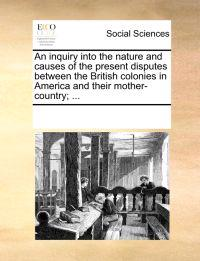 An Inquiry Into the Nature and Causes of the Present Disputes Between the British Colonies in America and Their Mother-Country; ...