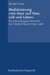 Mediatisierung Mit Haut Und Haar, Leib Und Leben: Die Unterwerfung Der Reichsritter Durch Ansbach-Bayreuth (1792-1798)