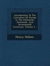 Introduction To The Literature Of Europe In The Fifteenth, Sixteenth, And Seventeenth Centuries, Volume 1...
