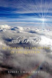 Who Are We? My Journey to the Depths of This Question.