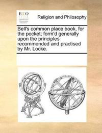 Bell's Common Place Book, for the Pocket; Form'd Generally Upon the Principles Recommended and Practised by Mr. Locke.