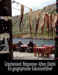Griechenland: Peloponnes, Athen, Delphi - Ein Geographischer Exkursionsf Hrer