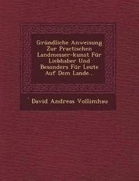 Grundliche Anweisung Zur Practischen Landmesser-Kunst Fur Liebhaber Und Besonders Fur Leute Auf Dem Lande...