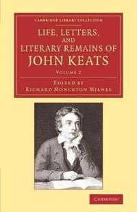 Life, Letters, and Literary Remains of John Keats 2 Volume Set Life, Letters, and Literary Remains of John Keats