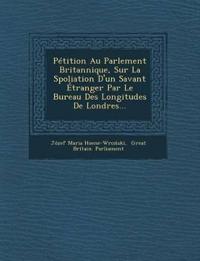 Pétition Au Parlement Britannique, Sur La Spoliation D'un Savant Étranger Par Le Bureau Des Longitudes De Londres...